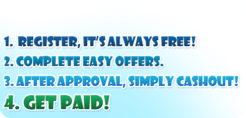 1. Register, It's always Free! 2. Complete Easy Offers. 3. After Approval, Simply Cashout! 4. Get Paid!